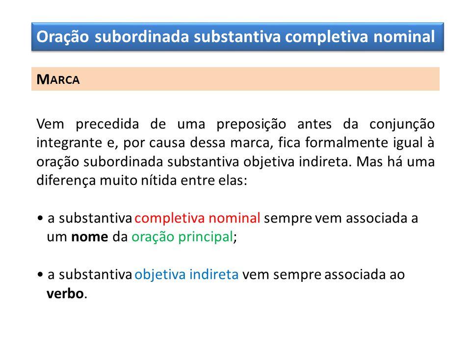 Oração subordinada substantiva completiva nominal M ARCA Vem precedida de uma preposição antes da conjunção integrante e, por causa dessa marca, fica