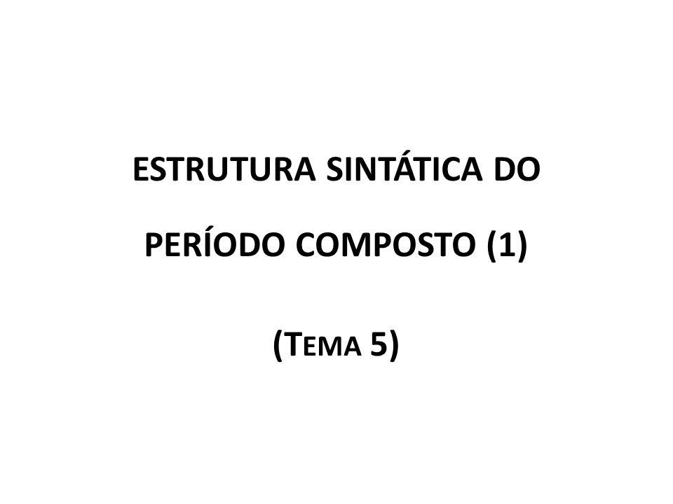 ESTRUTURA SINTÁTICA DO PERÍODO COMPOSTO (1) (T EMA 5)