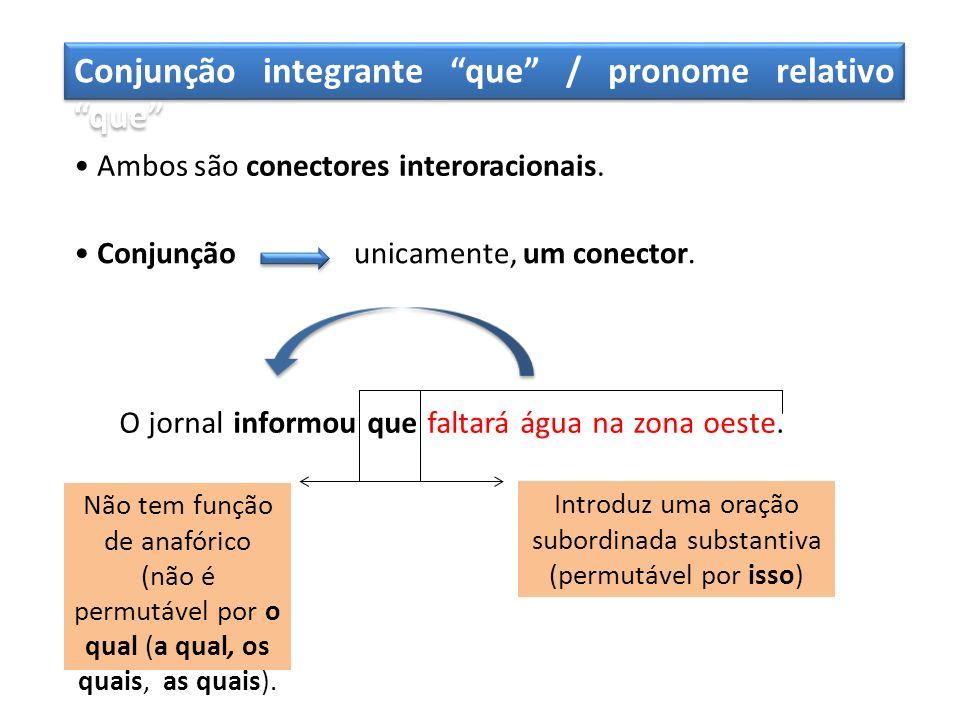 Conjunção integrante que / pronome relativo que Ambos são conectores interoracionais. Conjunçãounicamente, um conector. O jornal informou que faltará