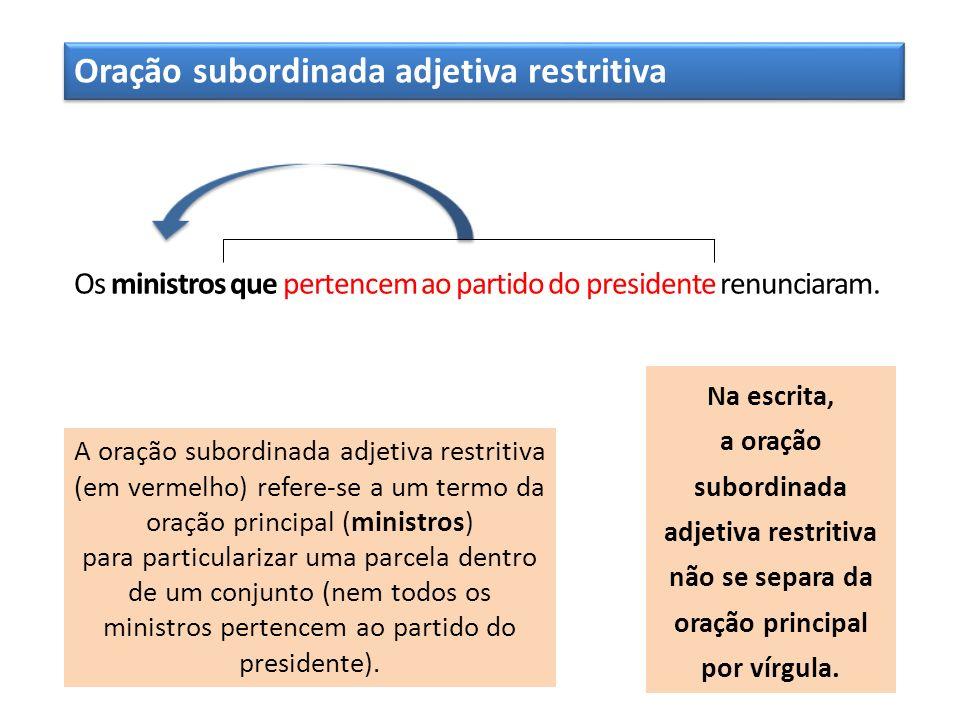 Oração subordinada adjetiva restritiva Os ministros que pertencem ao partido do presidente renunciaram. A oração subordinada adjetiva restritiva (em v