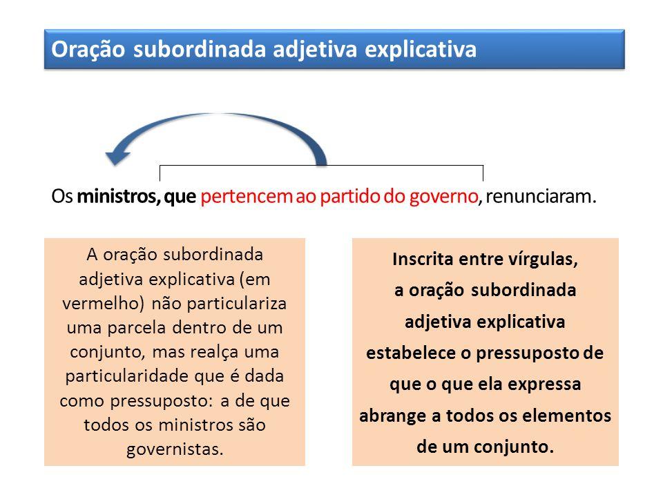 Oração subordinada adjetiva explicativa Os ministros, que pertencem ao partido do governo, renunciaram. A oração subordinada adjetiva explicativa (em