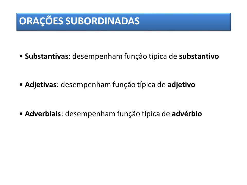 ORAÇÕES SUBORDINADAS Substantivas: desempenham função típica de substantivo Adjetivas: desempenham função típica de adjetivo Adverbiais: desempenham f