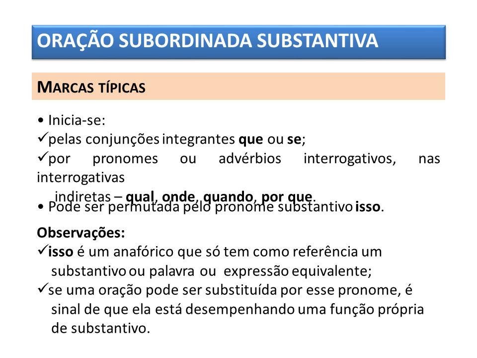 ORAÇÃO SUBORDINADA SUBSTANTIVA M ARCAS TÍPICAS Inicia-se: pelas conjunções integrantes que ou se; por pronomes ou advérbios interrogativos, nas interr