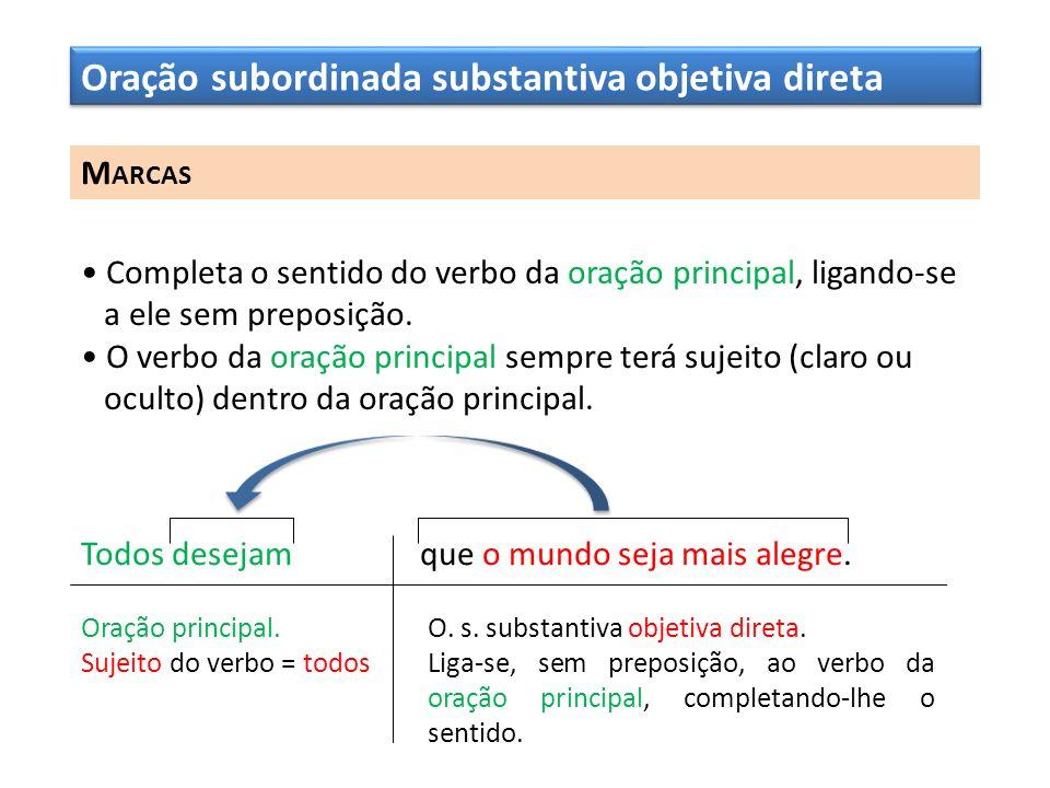 Oração subordinada substantiva objetiva direta M ARCAS Completa o sentido do verbo da oração principal, ligando-se a ele sem preposição. O verbo da or