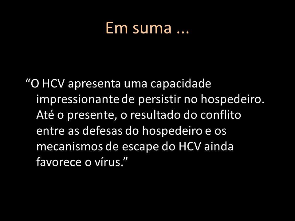 Em suma... O HCV apresenta uma capacidade impressionante de persistir no hospedeiro. Até o presente, o resultado do conflito entre as defesas do hospe