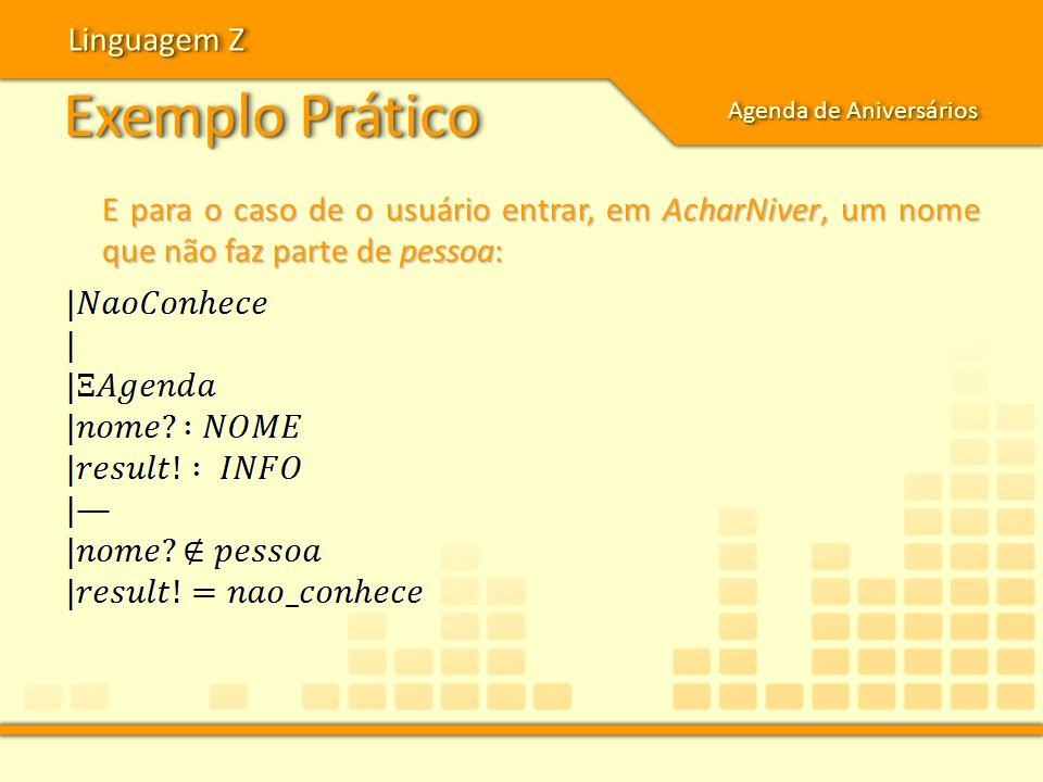 Exemplo Prático Linguagem Z Agenda de Aniversários E para o caso de o usuário entrar, em AcharNiver, um nome que não faz parte de pessoa: