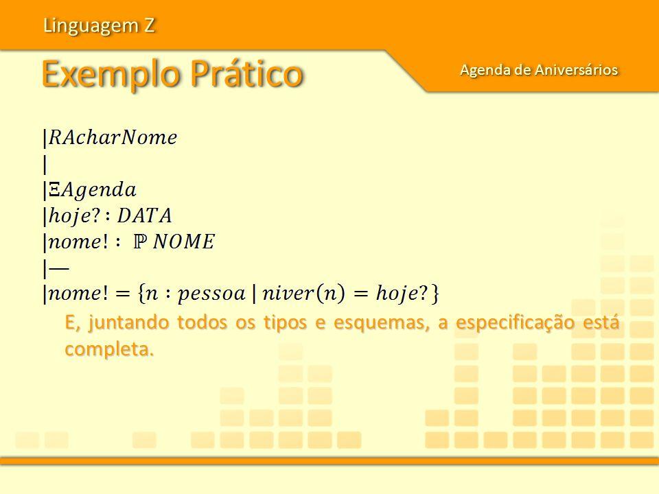 Exemplo Prático Linguagem Z Agenda de Aniversários E, juntando todos os tipos e esquemas, a especificação está completa.