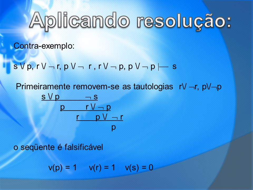 Contra-exemplo: s \/ p, r \/ r, p \/ r, r \/ p, p \/ p s Primeiramente removem-se as tautologias r\/ r, p\/ p s \/ p s p r \/ p r p \/ r p o seqüente é falsificável v(p) = 1 v(r) = 1 v(s) = 0