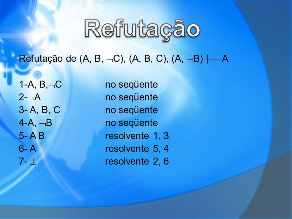 Refutação de (A, B, C), (A, B, C), (A, B) A 1-A, B, Cno seqüente 2- Ano seqüente 3- A, B, Cno seqüente 4-A, Bno seqüente 5- A Bresolvente 1, 3 6- Aresolvente 5, 4 7- resolvente 2, 6