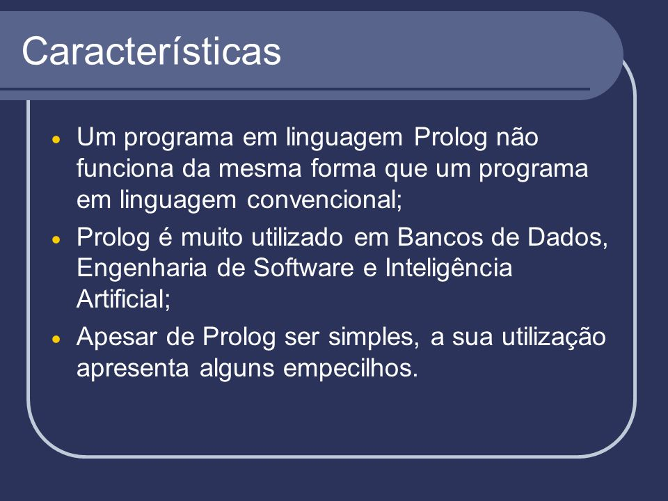 Características Um programa em linguagem Prolog não funciona da mesma forma que um programa em linguagem convencional; Prolog é muito utilizado em Ban