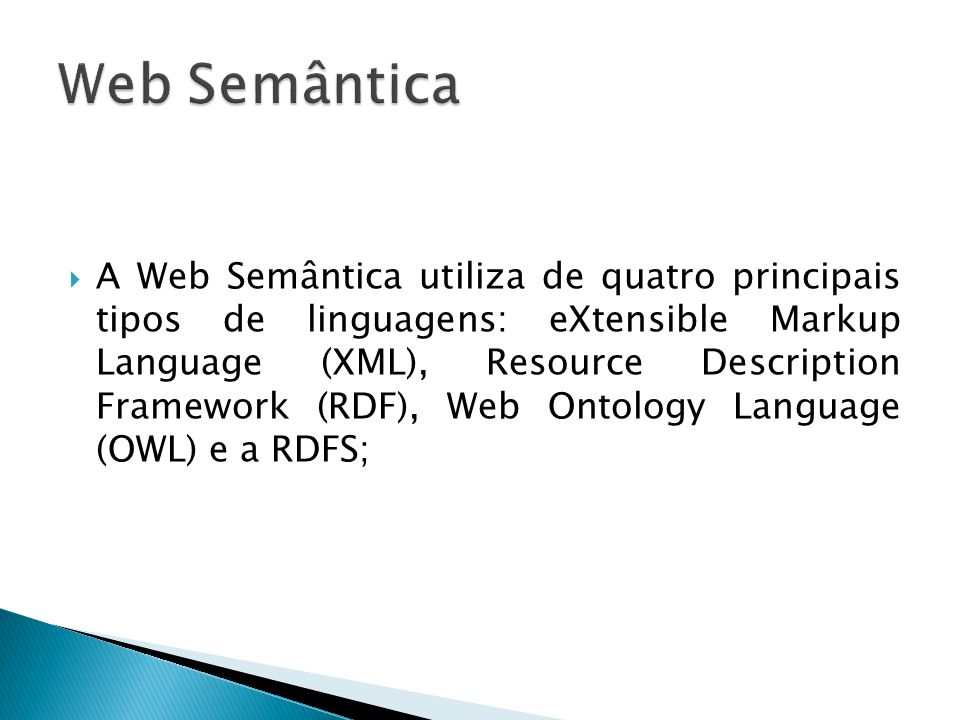 A Web Semântica utiliza de quatro principais tipos de linguagens: eXtensible Markup Language (XML), Resource Description Framework (RDF), Web Ontology Language (OWL) e a RDFS;