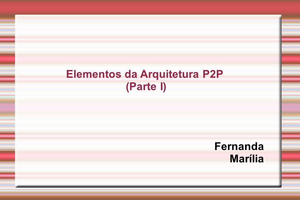 Elementos da Arquitetura P2P (Parte I) Fernanda Marília