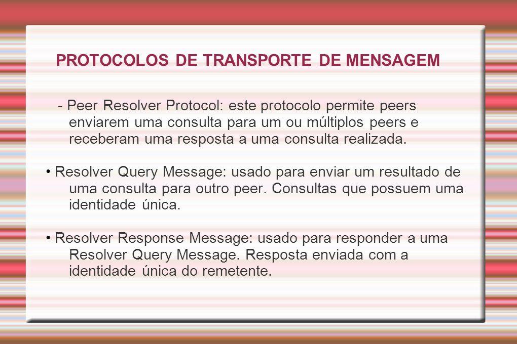 PROTOCOLOS DE TRANSPORTE DE MENSAGEM - Peer Resolver Protocol: este protocolo permite peers enviarem uma consulta para um ou múltiplos peers e receber