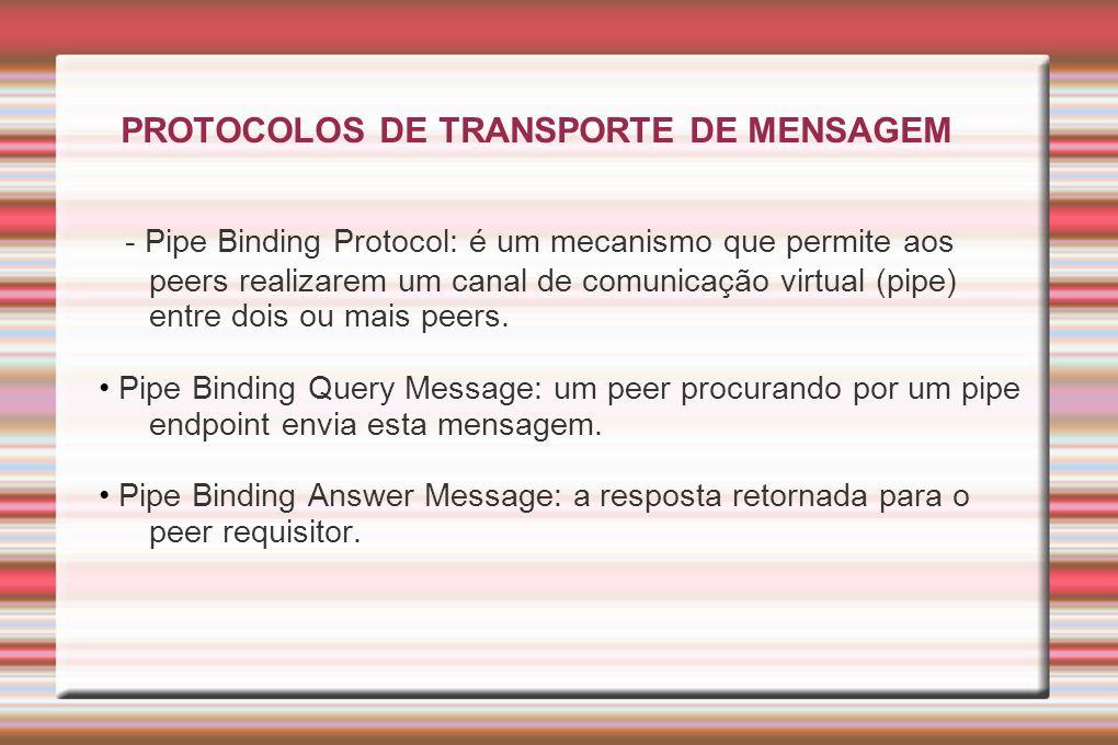 PROTOCOLOS DE TRANSPORTE DE MENSAGEM - Pipe Binding Protocol: é um mecanismo que permite aos peers realizarem um canal de comunicação virtual (pipe) e