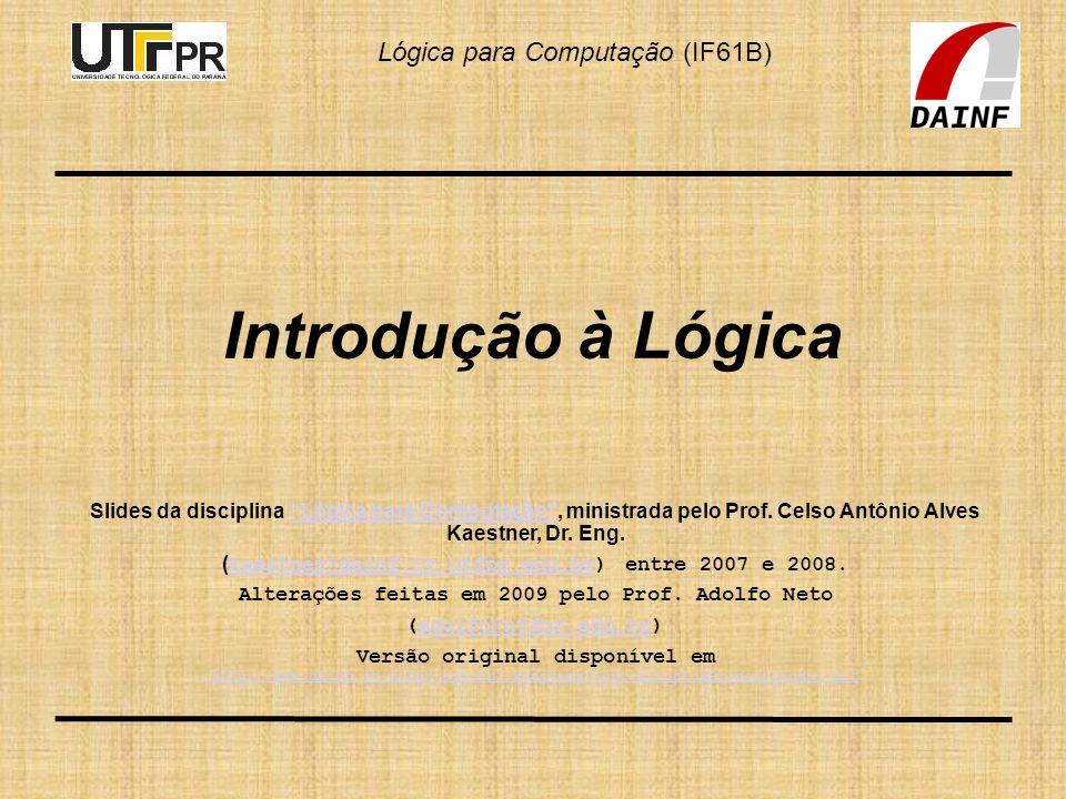 Lógica para Computação (IF61B) Introdução à Lógica Slides da disciplina Lógica para Computação, ministrada pelo Prof. Celso Antônio Alves Kaestner, Dr