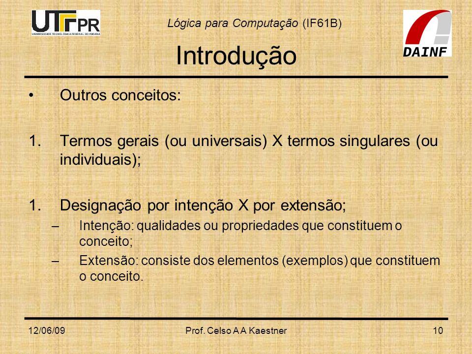 Lógica para Computação (IF61B) 12/06/09Prof. Celso A A Kaestner10 Introdução Outros conceitos: 1.Termos gerais (ou universais) X termos singulares (ou