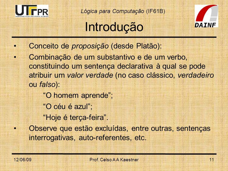 Lógica para Computação (IF61B) 12/06/09Prof. Celso A A Kaestner11 Introdução Conceito de proposição (desde Platão): Combinação de um substantivo e de
