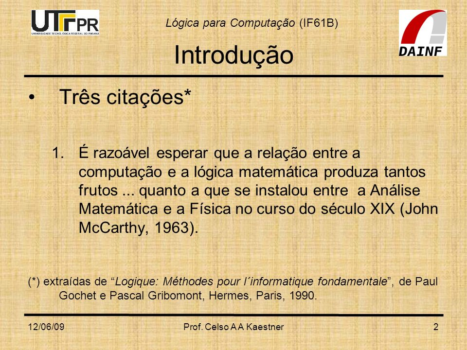 Lógica para Computação (IF61B) 12/06/09Prof. Celso A A Kaestner2 Introdução Três citações* 1.É razoável esperar que a relação entre a computação e a l