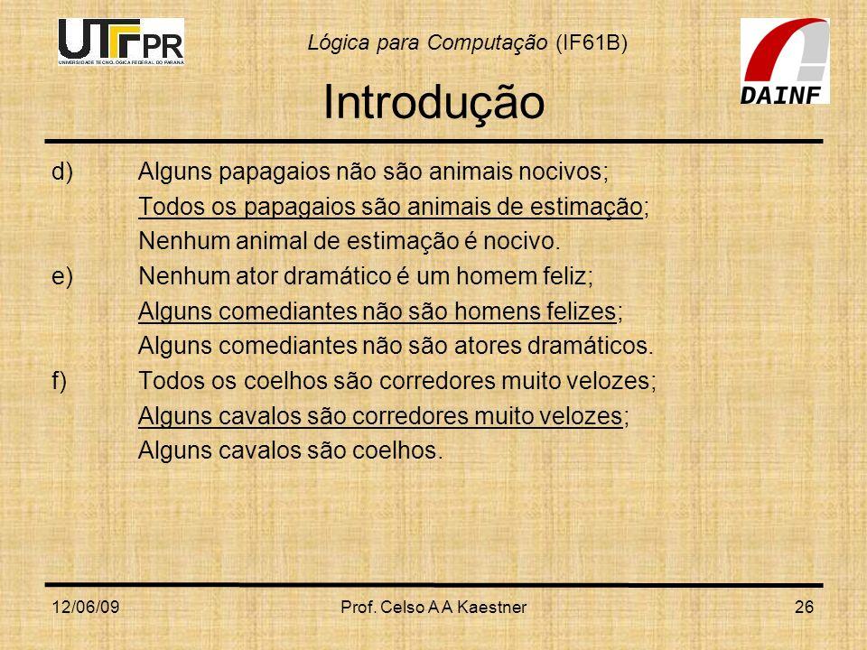 Lógica para Computação (IF61B) 12/06/09Prof. Celso A A Kaestner26 Introdução d) Alguns papagaios não são animais nocivos; Todos os papagaios são anima