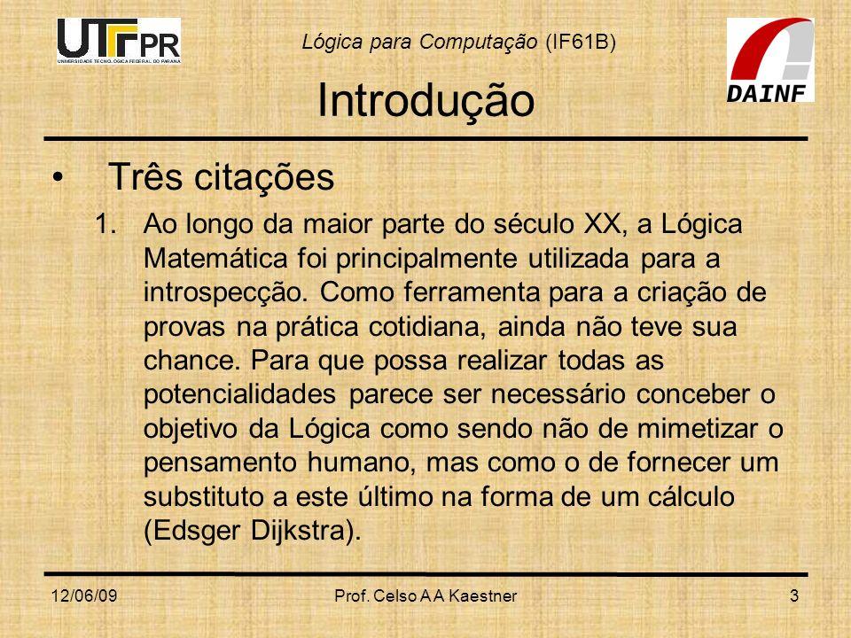 Lógica para Computação (IF61B) 12/06/09Prof. Celso A A Kaestner3 Introdução Três citações 1.Ao longo da maior parte do século XX, a Lógica Matemática