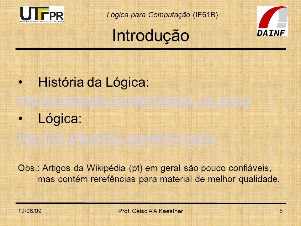 Lógica para Computação (IF61B) 12/06/09Prof. Celso A A Kaestner5 Introdução História da Lógica: http://pt.wikipedia.org/wiki/História_da_lógica Lógica