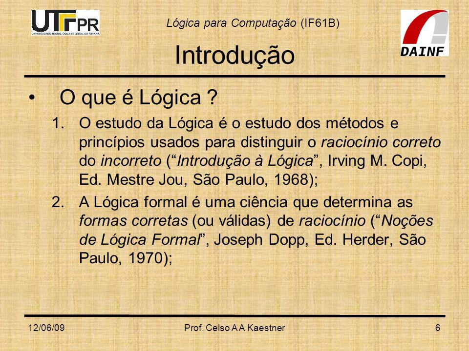 Lógica para Computação (IF61B) 12/06/09Prof. Celso A A Kaestner6 Introdução O que é Lógica ? 1.O estudo da Lógica é o estudo dos métodos e princípios