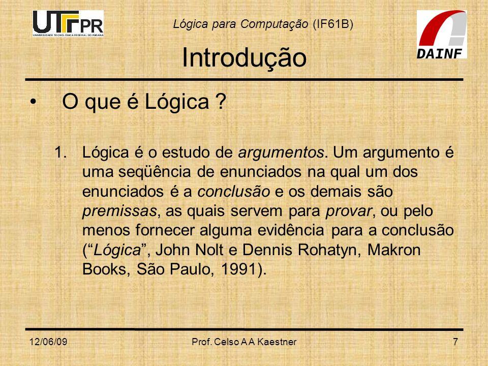 Lógica para Computação (IF61B) 12/06/09Prof. Celso A A Kaestner7 Introdução O que é Lógica ? 1.Lógica é o estudo de argumentos. Um argumento é uma seq