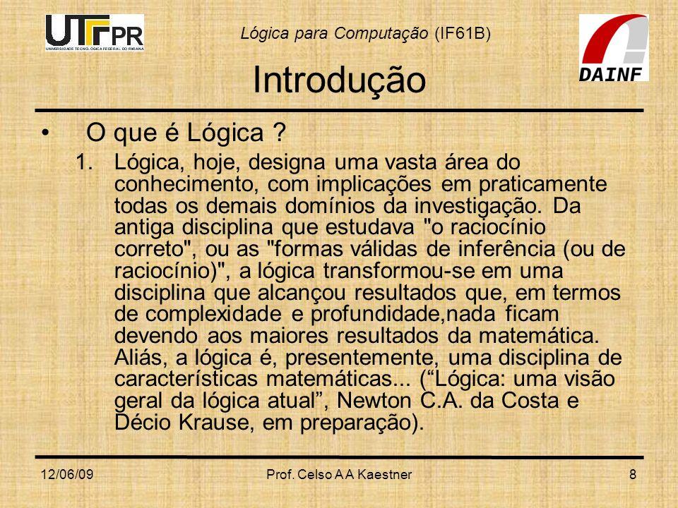 Lógica para Computação (IF61B) 12/06/09Prof. Celso A A Kaestner8 Introdução O que é Lógica ? 1.Lógica, hoje, designa uma vasta área do conhecimento, c