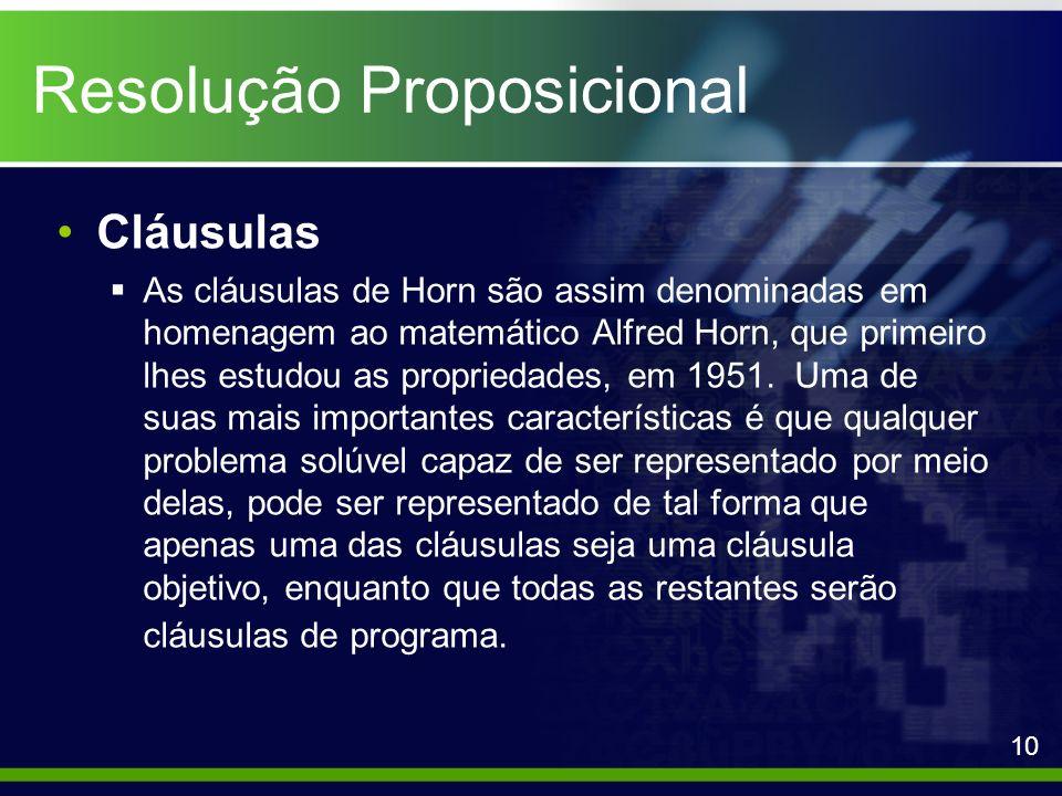 Resolução Proposicional Cláusulas As cláusulas de Horn são assim denominadas em homenagem ao matemático Alfred Horn, que primeiro lhes estudou as prop