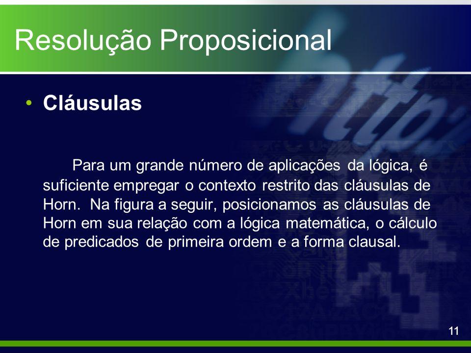 Resolução Proposicional Cláusulas Para um grande número de aplicações da lógica, é suficiente empregar o contexto restrito das cláusulas de Horn. Na f