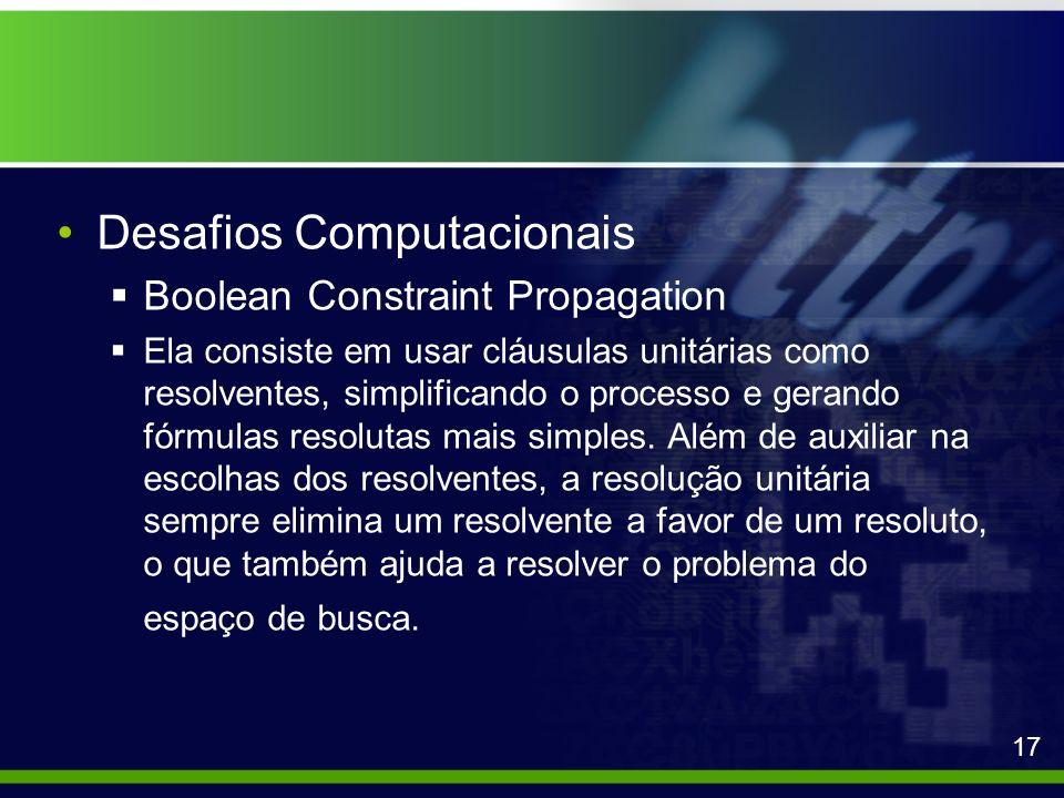 Desafios Computacionais Boolean Constraint Propagation Ela consiste em usar cláusulas unitárias como resolventes, simplificando o processo e gerando f