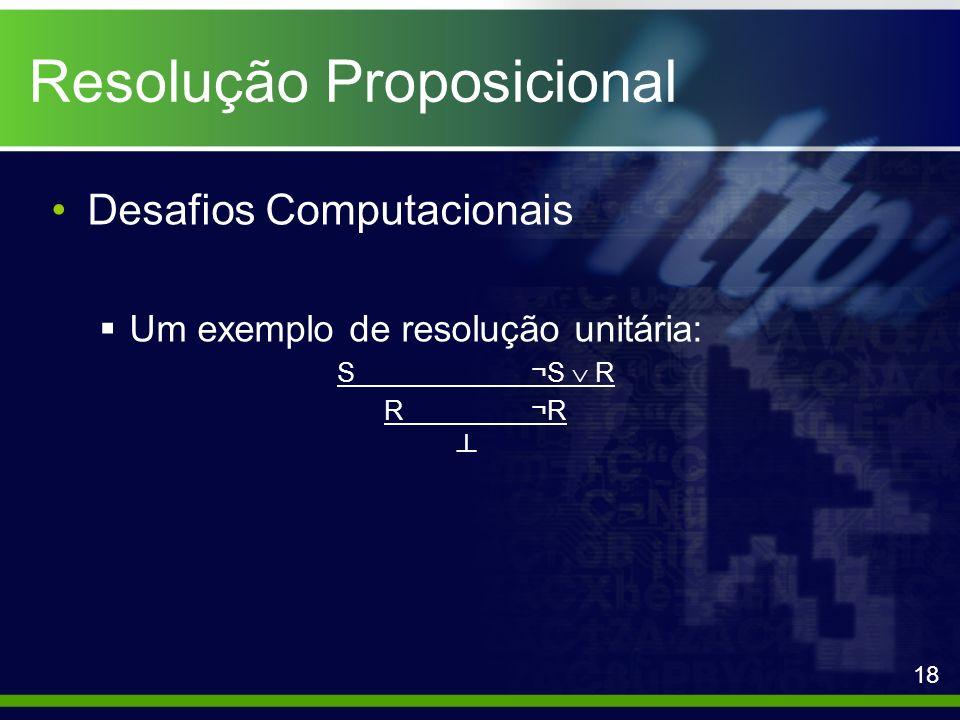 Resolução Proposicional Desafios Computacionais Um exemplo de resolução unitária: S¬S R R¬R 18