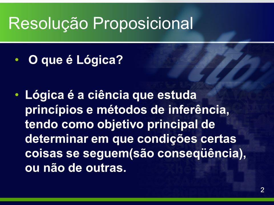 Resolução Proposicional Lógica Proposicional A lógica estudada em resolução proposicional é a lógica de proposições, que é composta de proposições, as quais devem possuir um valor verdade.