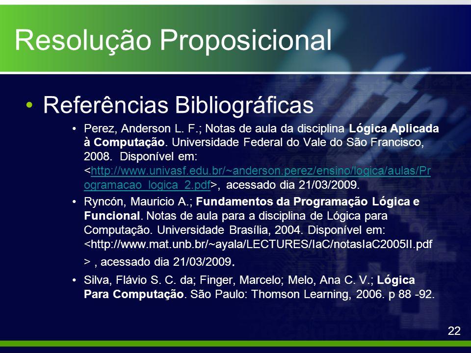 Resolução Proposicional Referências Bibliográficas Perez, Anderson L. F.; Notas de aula da disciplina Lógica Aplicada à Computação. Universidade Feder
