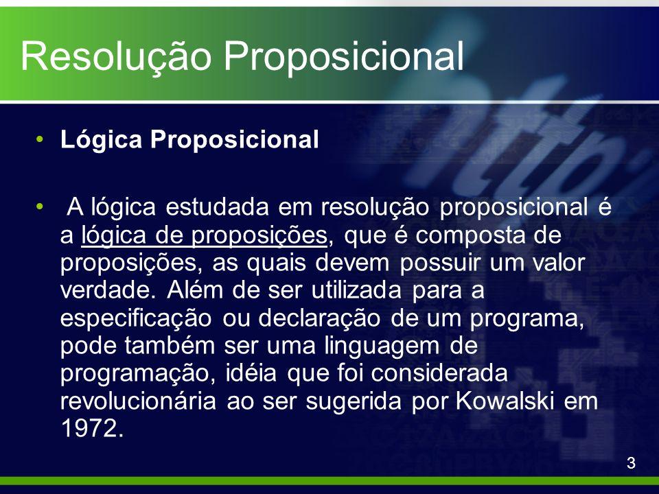 Resolução Proposicional Exemplos: Dada a inferência: P T S, ¬T S |-res P S Teremos: ~(P S) = {¬P,¬S} resultando, assim, no conjunto { P T S, ¬T S, ¬P,¬S} da resolução.