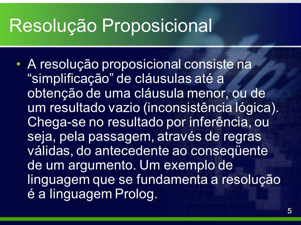 Resolução Proposicional A resolução proposicional consiste na simplificação de cláusulas até a obtenção de uma cláusula menor, ou de um resultado vazi