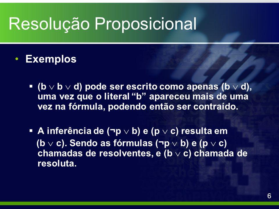 Resolução Proposicional Exemplos (b b d) pode ser escrito como apenas (b d), uma vez que o literal b apareceu mais de uma vez na fórmula, podendo entã