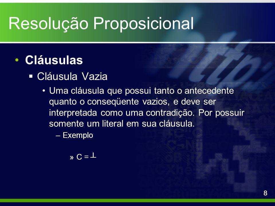 Resolução Proposicional Cláusulas Cláusulas de Horn Tanto as Cláusulas C¹, como C² do exemplo anterior são chamadas de Cláusulas de Horn, por possuírem no máximo um literal positivo, porém para C¹ também é atribuído o nome de Cláusula Objetivo, por não possuir literais positivos, enquanto C² é chamada muitas vezes de Cláusula de Programa, por possuir somente um literal positivo.