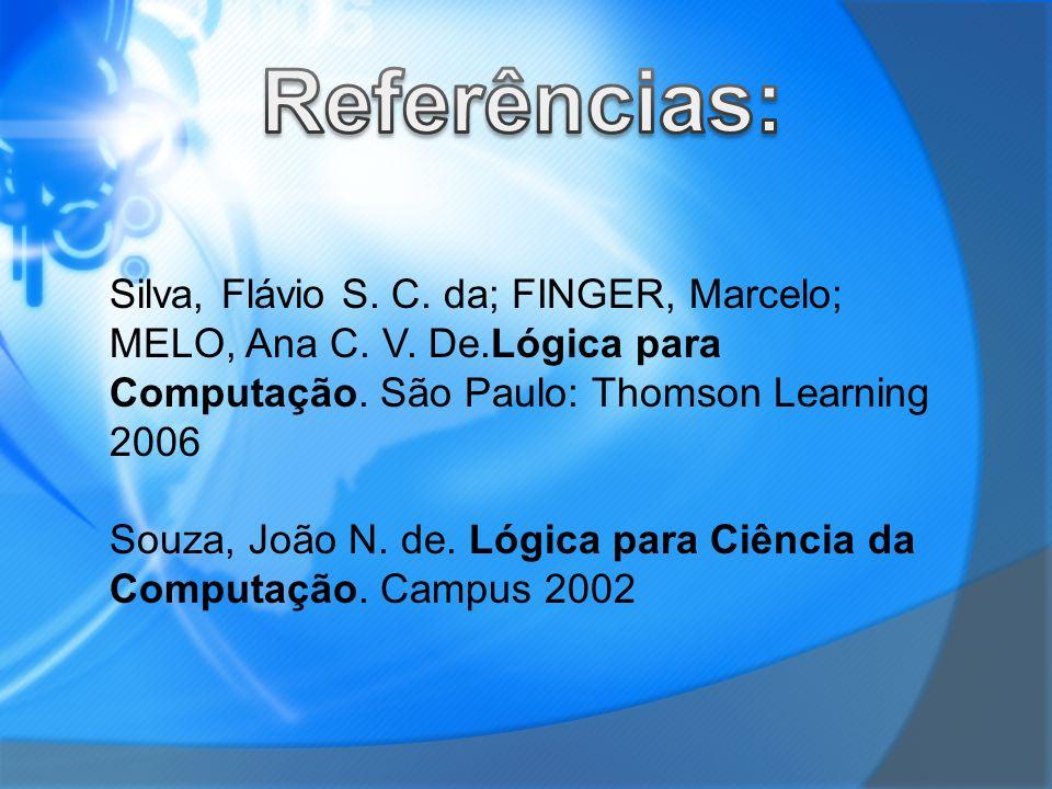 Silva, Flávio S. C. da; FINGER, Marcelo; MELO, Ana C. V. De.Lógica para Computação. São Paulo: Thomson Learning 2006 Souza, João N. de. Lógica para Ci