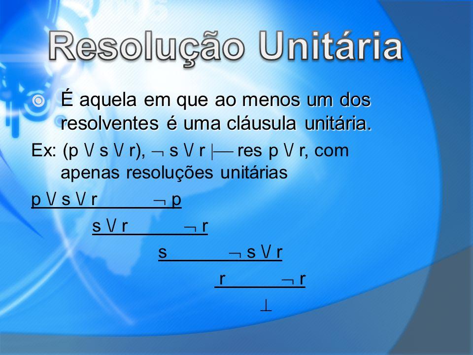 É aquela em que ao menos um dos resolventes é uma cláusula unitária. É aquela em que ao menos um dos resolventes é uma cláusula unitária. Ex: (p \/ s