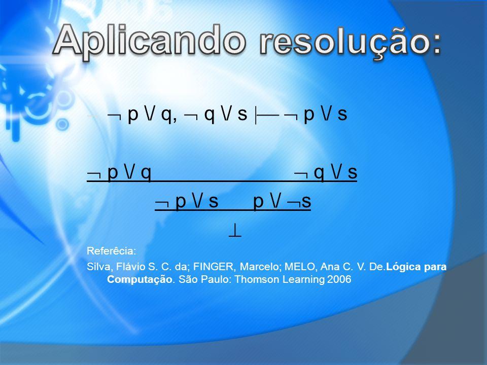 p \/ q, q \/ s p \/ s p \/ q q \/ s p \/ s p \/ s Referêcia: Silva, Flávio S. C. da; FINGER, Marcelo; MELO, Ana C. V. De.Lógica para Computação. São P