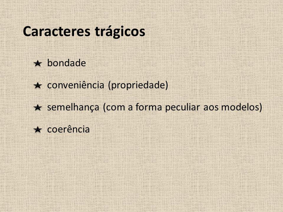 Caracteres trágicos bondade conveniência (propriedade) semelhança (com a forma peculiar aos modelos) coerência