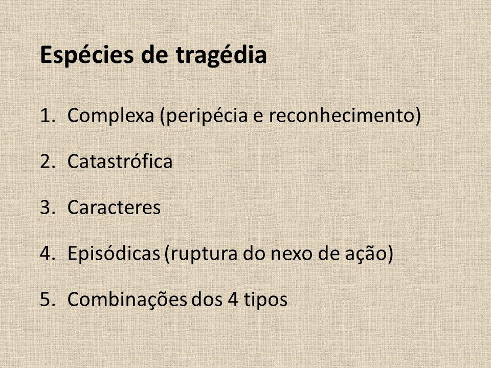 Espécies de tragédia 1.Complexa (peripécia e reconhecimento) 2.Catastrófica 3.Caracteres 4.Episódicas (ruptura do nexo de ação) 5.Combinações dos 4 ti