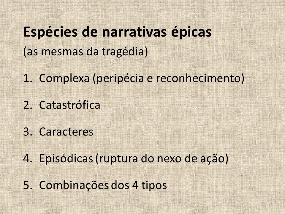Espécies de narrativas épicas (as mesmas da tragédia) 1.Complexa (peripécia e reconhecimento) 2.Catastrófica 3.Caracteres 4.Episódicas (ruptura do nex