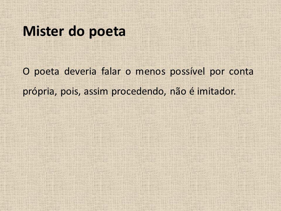 Mister do poeta O poeta deveria falar o menos possível por conta própria, pois, assim procedendo, não é imitador.