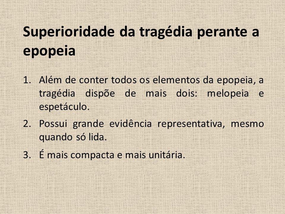 Superioridade da tragédia perante a epopeia 1.Além de conter todos os elementos da epopeia, a tragédia dispõe de mais dois: melopeia e espetáculo. 2.P