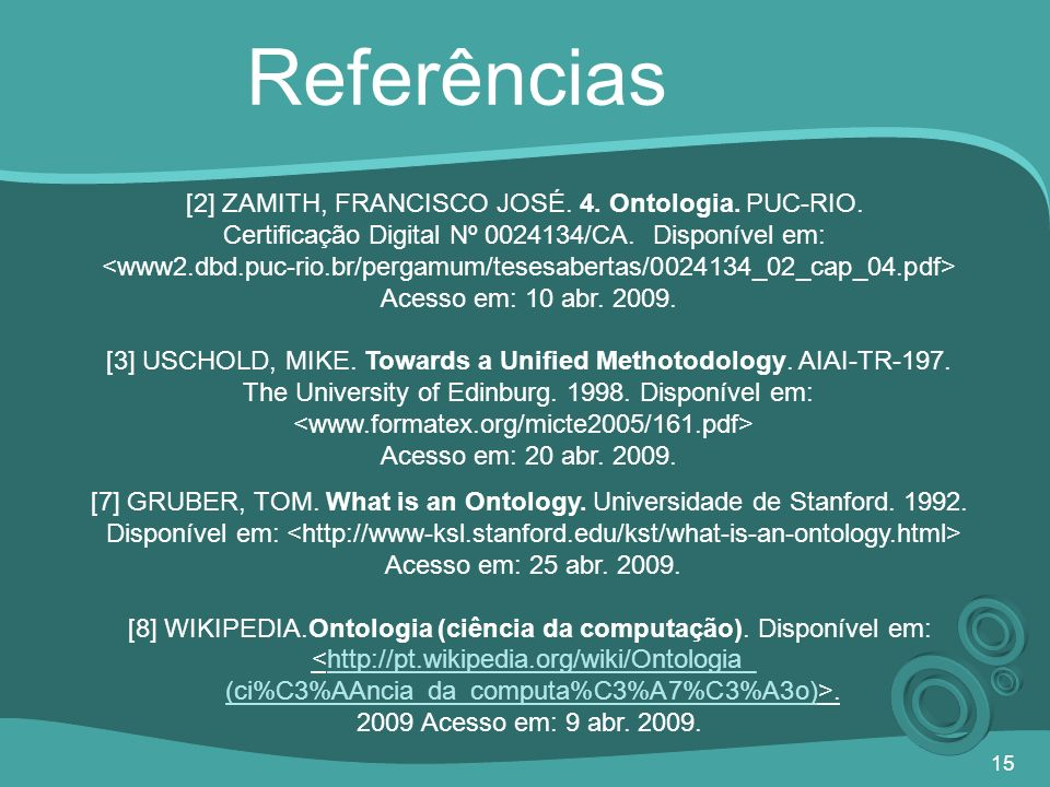 15 Referências [2] ZAMITH, FRANCISCO JOSÉ. 4. Ontologia. PUC-RIO. Certificação Digital Nº 0024134/CA. Disponível em: Acesso em: 10 abr. 2009. [3] USCH