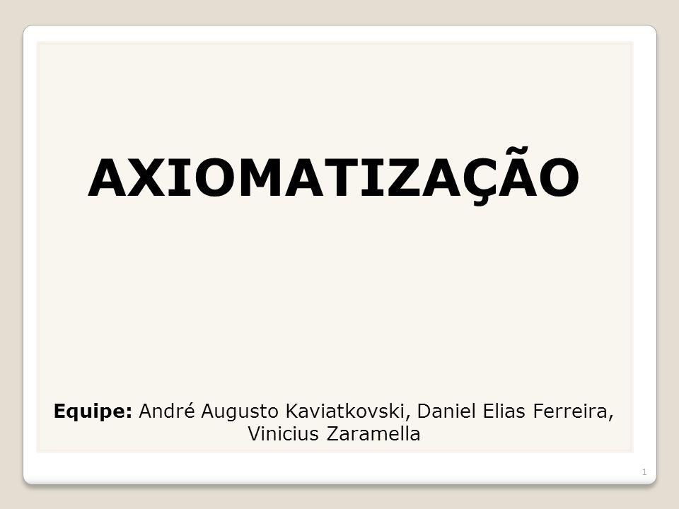 AXIOMATIZAÇÃO Equipe: André Augusto Kaviatkovski, Daniel Elias Ferreira, Vinicius Zaramella 1