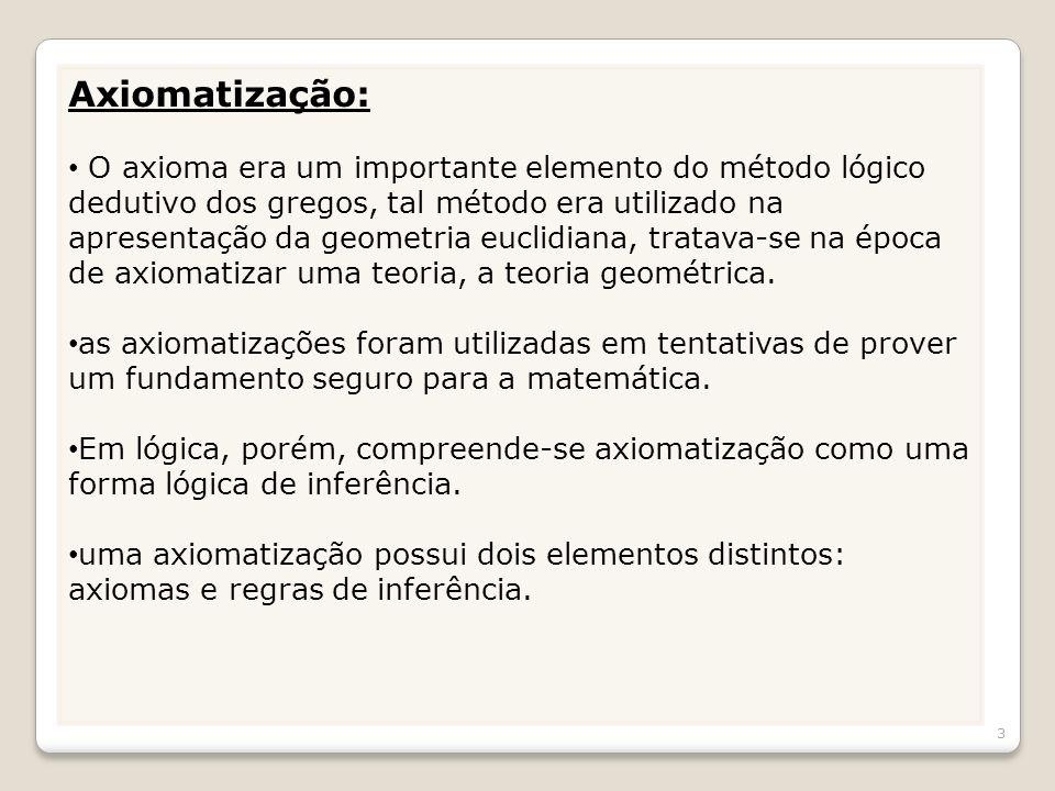 Axiomatização: O axioma era um importante elemento do método lógico dedutivo dos gregos, tal método era utilizado na apresentação da geometria euclidi