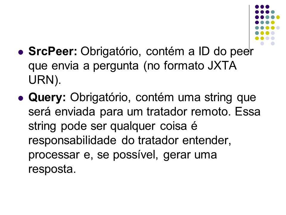 SrcPeer: Obrigatório, contém a ID do peer que envia a pergunta (no formato JXTA URN). Query: Obrigatório, contém uma string que será enviada para um t